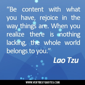 """Be-content-with-what-you-have-rejoice-in-the-way-things-are.-When-you-realize-there-is-nothing-lacking-the-whole-world-belongs-to-you.""Lao-Tzu-quotes"