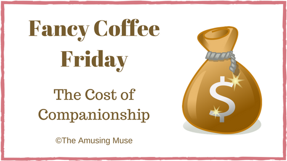 The Amusing Muse Fancy Coffee Friday The Cost of Companionship