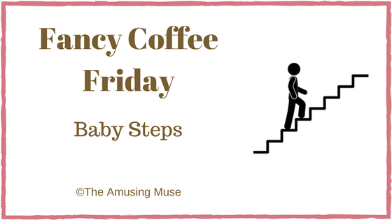 The Amusing Muse Fancy Coffee Friday Baby Steps