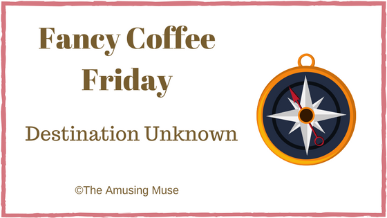 The Amusing Muse Fancy Coffee Friday Destination Unknown