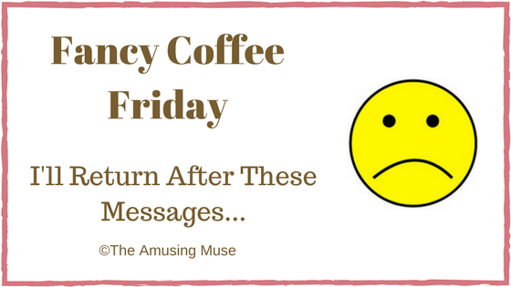 The Amusing Muse Fancy Coffee Friday I'll Return After These Messages...