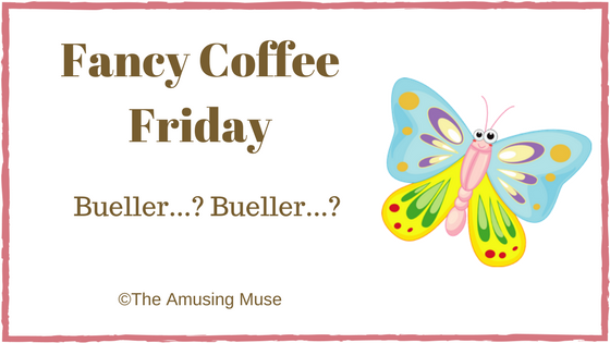 The Amusing Muse Fancy Coffee Friday Bueller Bueller