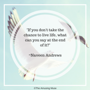 "Shareable Graphic Inspirational Quote ""If you don't take the change to live life, what can you say at the end of it?"" Naveen Andrews"