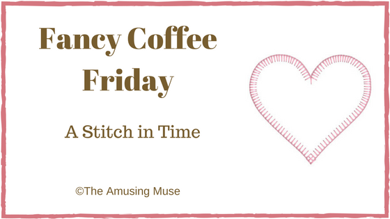 The Amusing Muse Fancy Coffee Friday A Stitch In Time