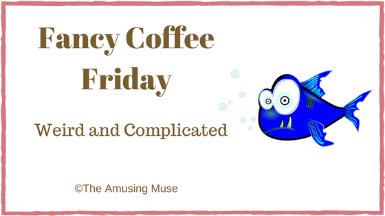 The Amusing Muse Fancy Coffee Friday: Weird and Complicated