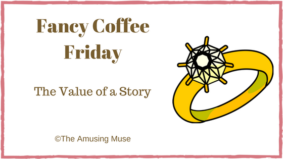 The Amusing Muse Fancy Coffee Friday: The Value of a Story