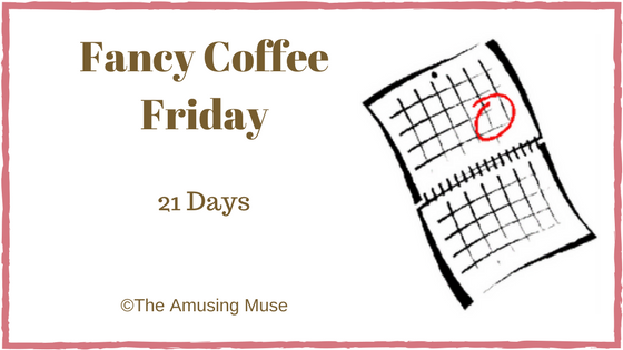 The Amusing Muse Fancy Coffee Friday: 21 Days