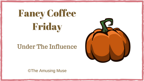 The Amusing Muse Fancy Coffee Friday: Under The Influence