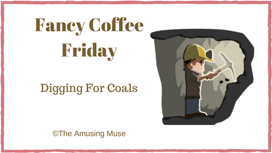 The Amusing Muse Fancy Coffee Friday: Digging For Coals