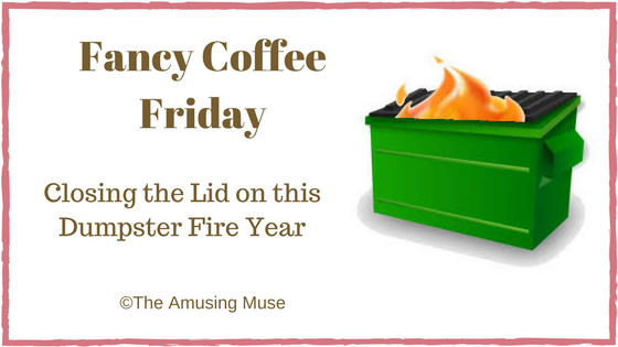 The Amusing Muse Fancy Coffee Friday: Closing the Lid on this Dumpster Fire Year