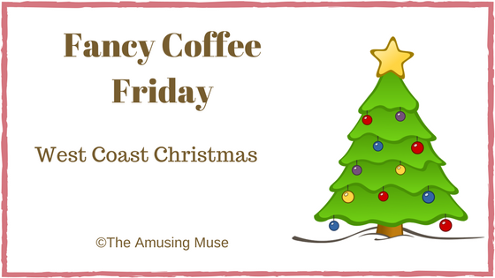 The Amusing Muse Fancy Coffee Friday: West Coast Christmas