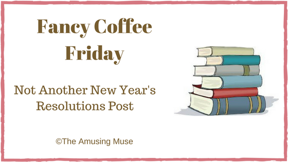 The Amusing Muse Fancy Coffee Friday: Not Another New Year's Resolutions Post