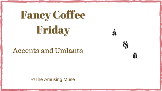 The Amusing Muse Fancy Coffee Friday: Accents and Umlauts