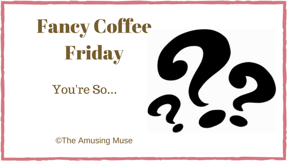 The Amusing Muse Fancy Coffee Friday: You're So...
