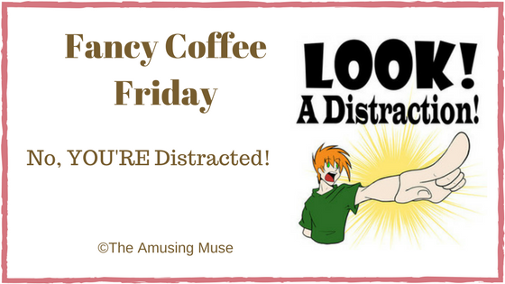 The Amusing Muse Fancy Coffee Friday: No YOU'RE Distracted