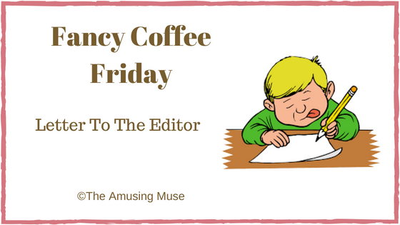 The Amusing Muse Fancy Coffee Friday: Letter To The Editor