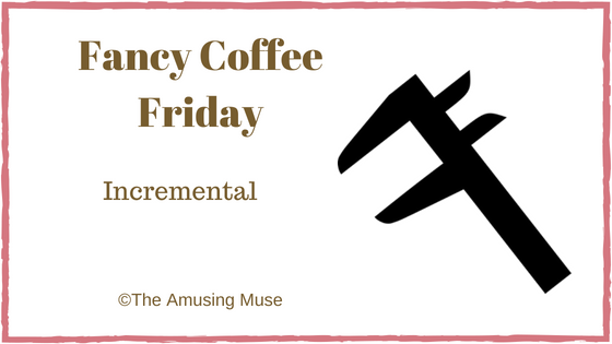 The Amusing Muse Fancy Coffee Friday: Incremental