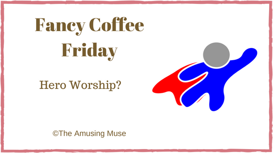 The Amusing Muse Fancy Coffee Friday: Hero Worship?