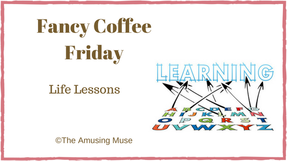 The Amusing Muse Fancy Coffee Friday: Life Lessons