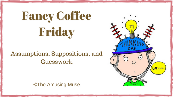 The Amusing Muse Fancy Coffee Friday: Assumptions, Suppositions, and Guesswork