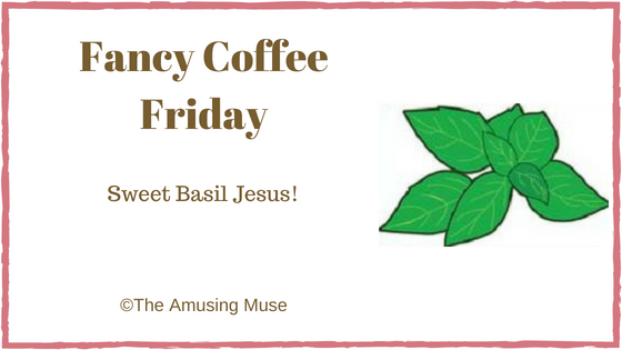 The Amusing Muse Fancy Coffee Friday: Sweet Basil Jesus