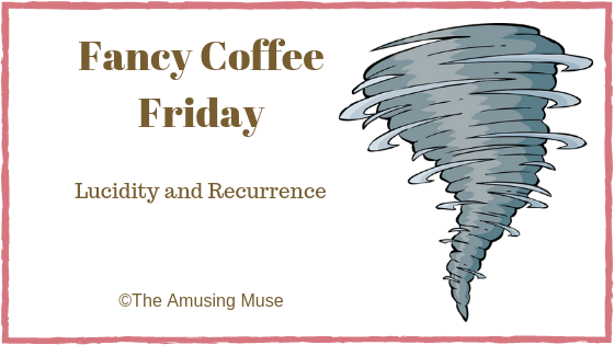 The Amusing Muse Fancy Coffee Friday: Lucidity and Recurrence