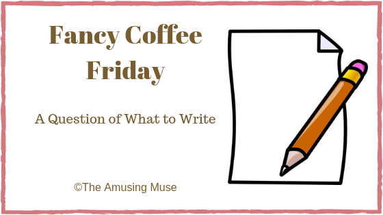 The Amusing Muse Fancy Coffee Friday: A Question of What to Write