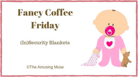 The Amusing Muse Fancy Coffee Friday: (In)Security Blanket