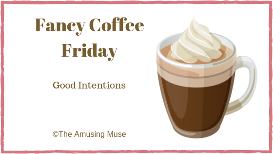 The Amusing Muse Fancy Coffee Friday: Good Intentions