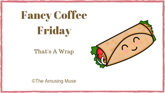 The Amusing Muse Fancy Coffee Friday: That's A Wrap