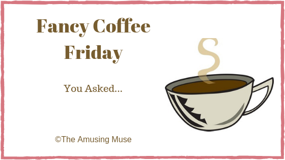 The Amusing Muse Fancy Coffee Friday: You Asked