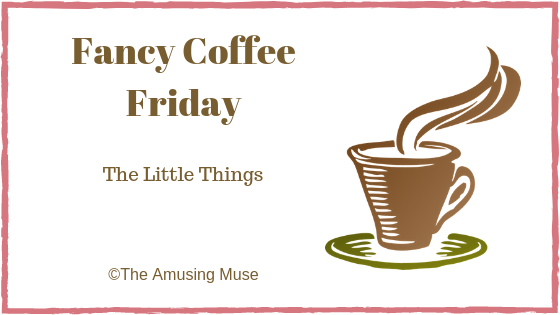 The Amusing Muse Fancy Coffee Friday: The Little Things