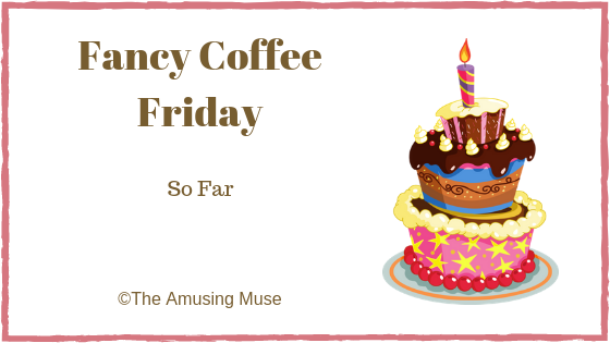 The Amusing Muse Fancy Coffee Friday: So Far