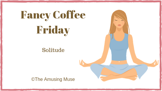 The Amusing Muse Fancy Coffee Friday: Solitude