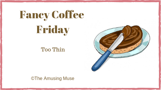 The Amusing Muse Fancy Coffee Friday: Too Thin