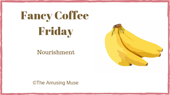 The Amusing Muse Fancy Coffee Friday: Nourishment