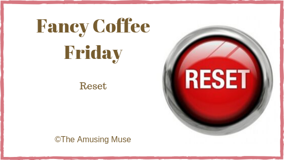 The Amusing Muse Fancy Coffee Friday: Reset